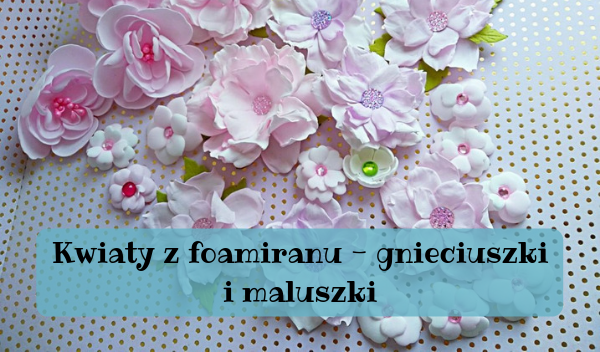 kwiaty z foamiranu, Kwiaty z foamiranu – gnieciuszki i maluszki
